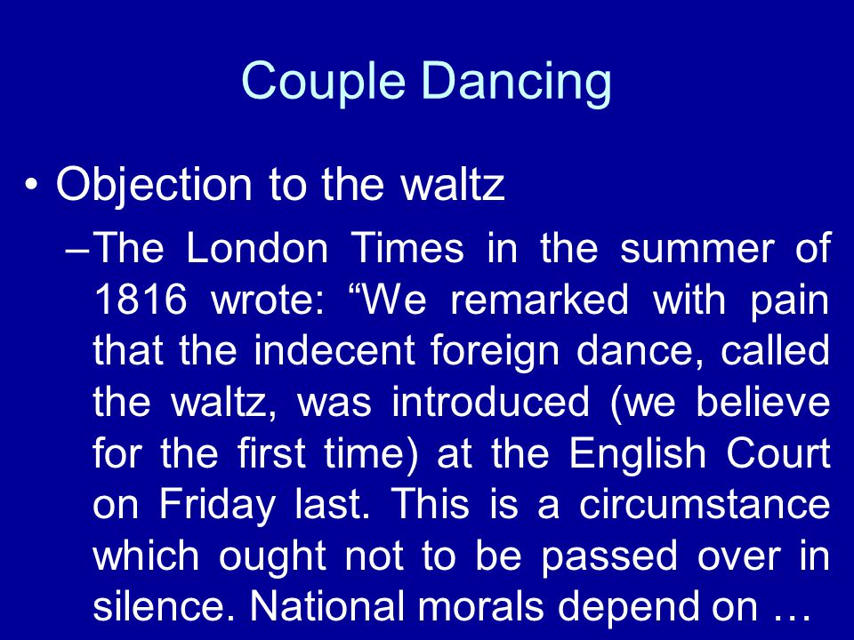 Couple Dancing Objection to the waltz –The London Times in the summer of 1816 wrote: We remarked with pain that the indecent foreign dance, called the waltz, was introduced (we believe for the first time) at the English Court on Friday last.