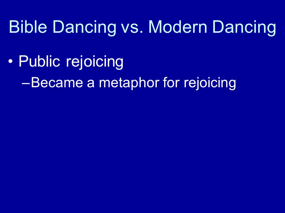 Bible Dancing vs. Modern Dancing Public rejoicing –Became a metaphor for rejoicing