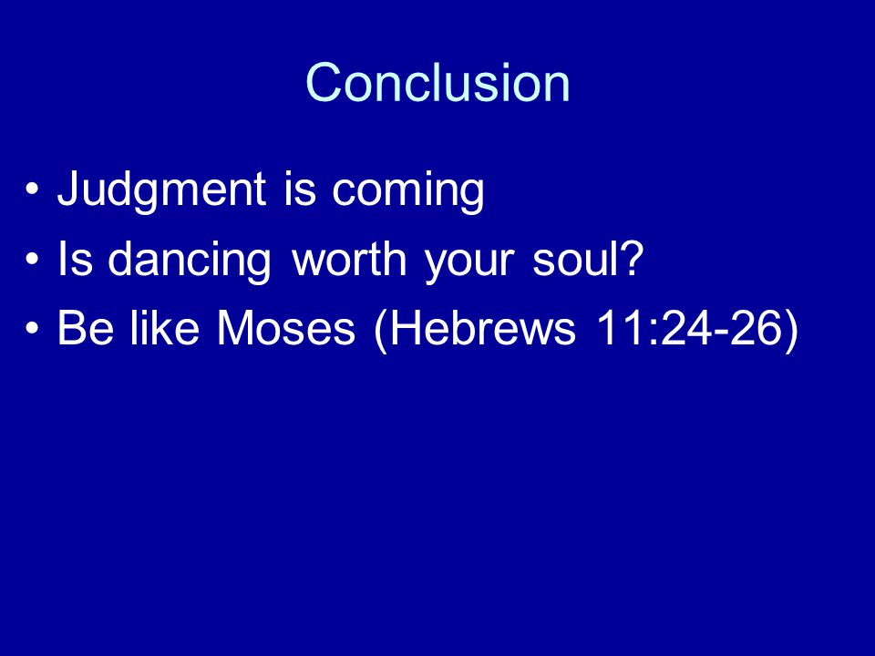 Conclusion Judgment is coming Is dancing worth your soul Be like Moses (Hebrews 11:24-26)