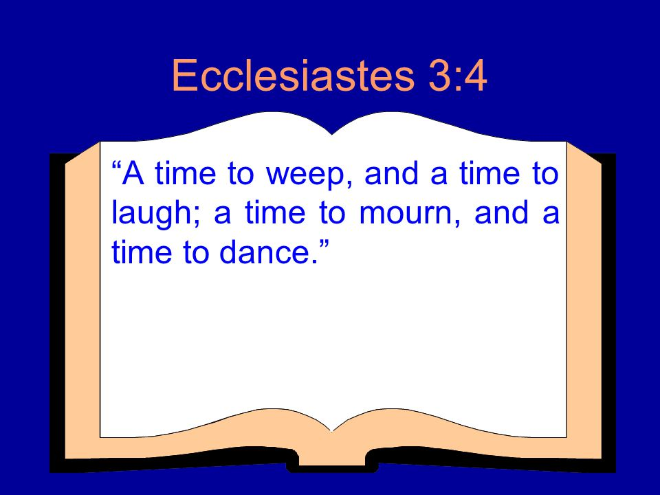 Ecclesiastes 3:4 A time to weep, and a time to laugh; a time to mourn, and a time to dance.