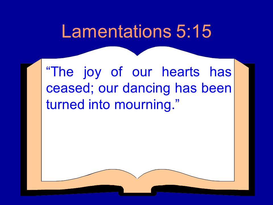 Lamentations 5:15 The joy of our hearts has ceased; our dancing has been turned into mourning.