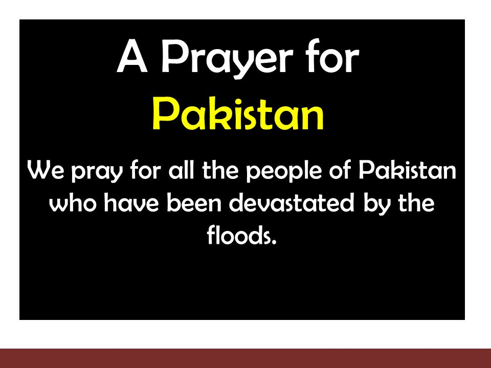 A Prayer for Pakistan We pray for all the people of Pakistan who have been devastated by the floods.