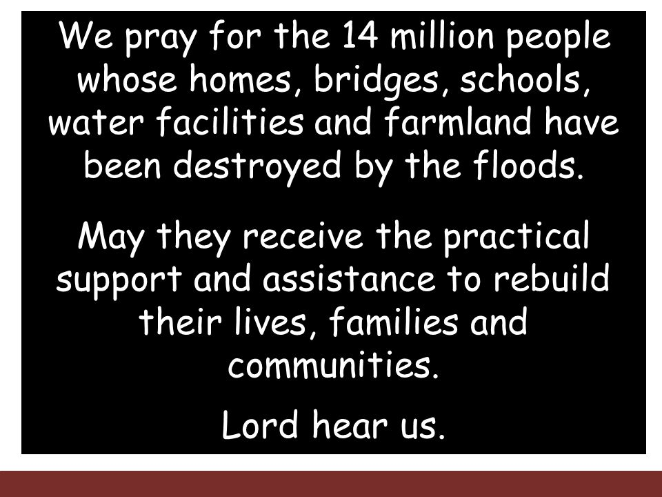 We pray for the 14 million people whose homes, bridges, schools, water facilities and farmland have been destroyed by the floods.