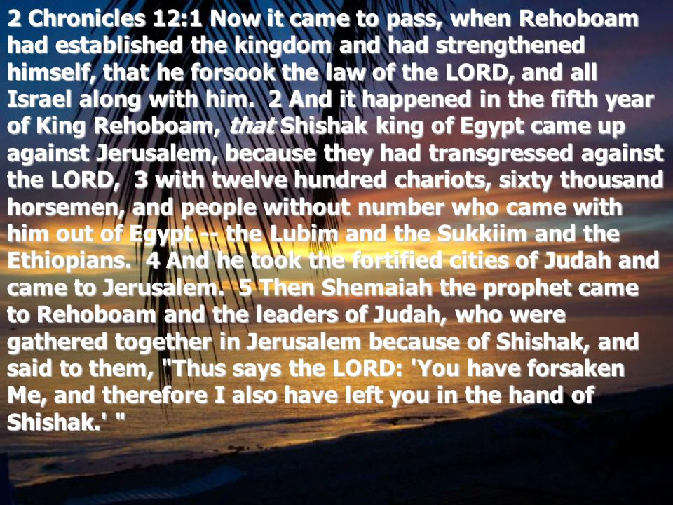 2 Chronicles 12:1 Now it came to pass, when Rehoboam had established the kingdom and had strengthened himself, that he forsook the law of the LORD, an