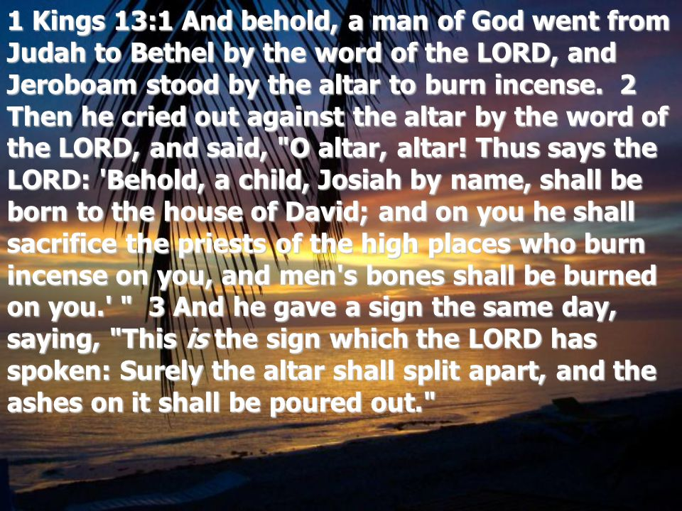 1 Kings 13:1 And behold, a man of God went from Judah to Bethel by the word of the LORD, and Jeroboam stood by the altar to burn incense. 2 Then he cr