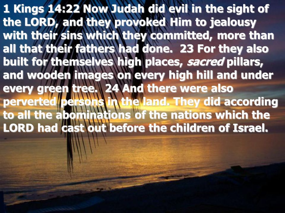 1 Kings 14:22 Now Judah did evil in the sight of the LORD, and they provoked Him to jealousy with their sins which they committed, more than all that