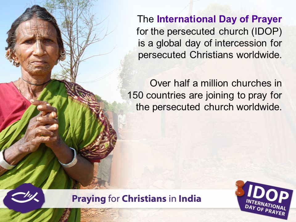 The International Day of Prayer for the persecuted church (IDOP) is a global day of intercession for persecuted Christians worldwide. Over half a mill