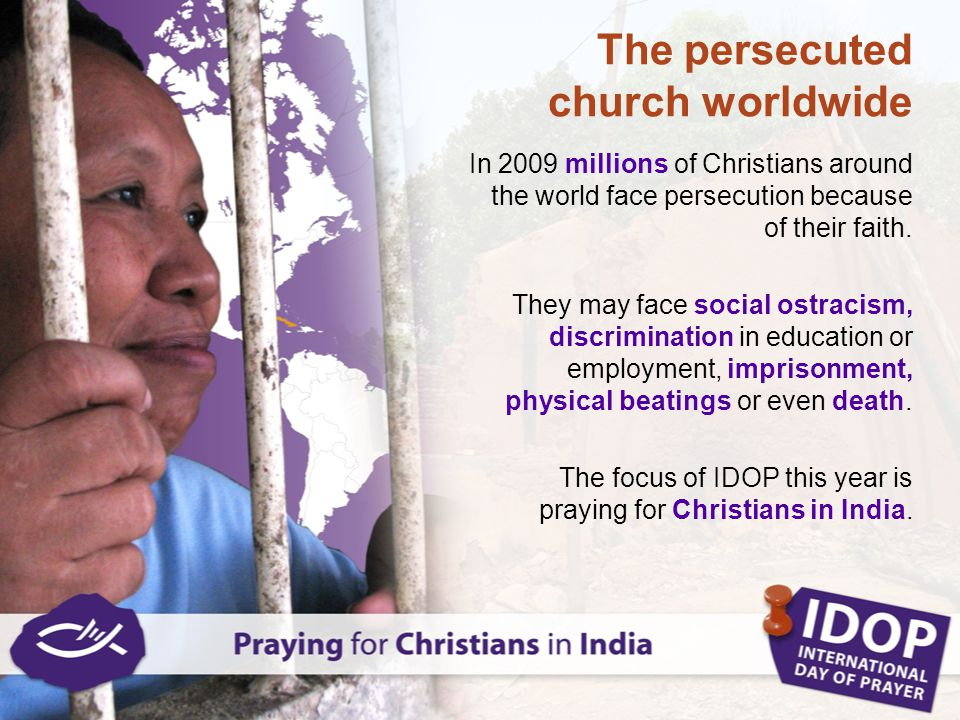 The persecuted church worldwide In 2009 millions of Christians around the world face persecution because of their faith. They may face social ostracis