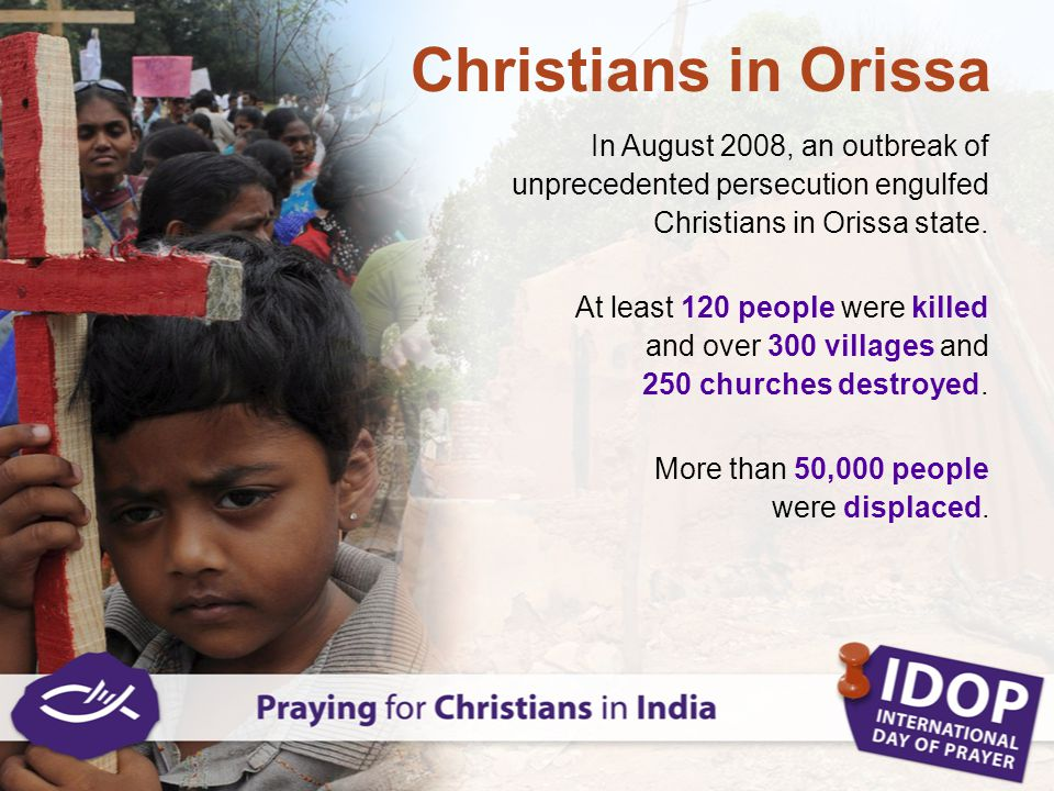 In August 2008, an outbreak of unprecedented persecution engulfed Christians in Orissa state. At least 120 people were killed and over 300 villages an