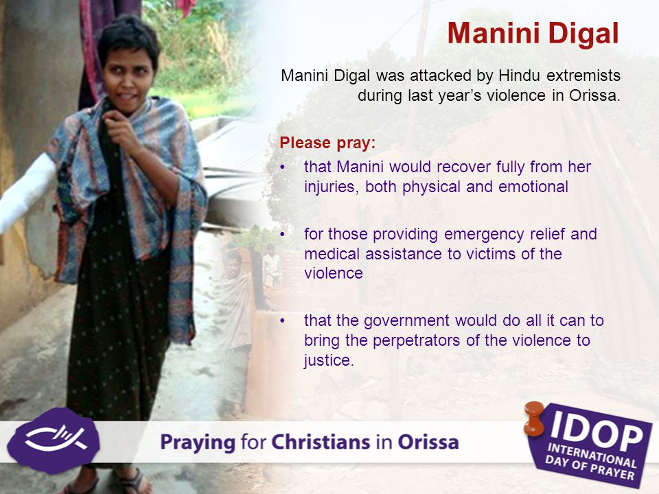 Manini Digal Manini Digal was attacked by Hindu extremists during last year's violence in Orissa. Please pray: that Manini would recover fully from he