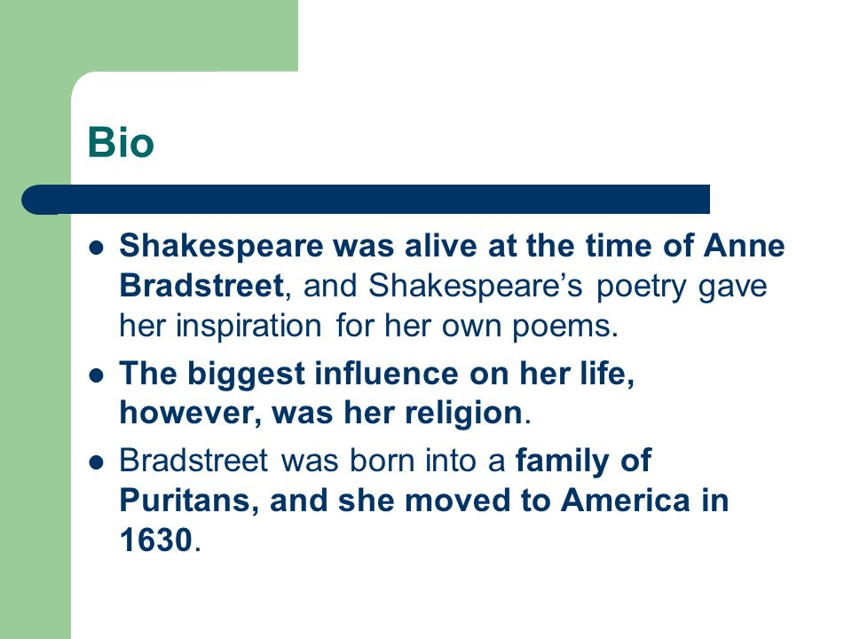 Bio Shakespeare was alive at the time of Anne Bradstreet, and Shakespeare's poetry gave her inspiration for her own poems.