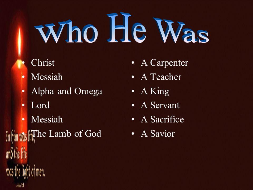 Christ Messiah Alpha and Omega Lord Messiah The Lamb of God A Carpenter A Teacher A King A Servant A Sacrifice A Savior