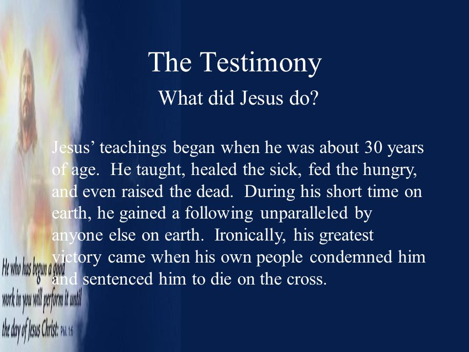The Testimony What did Jesus do? Jesus' teachings began when he was about 30 years of age. He taught, healed the sick, fed the hungry, and even raised