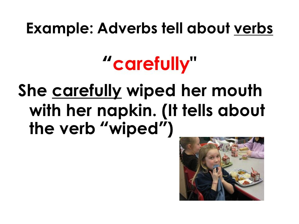 Example: Adverbs tell about verbs carefully She carefully wiped her mouth with her napkin.