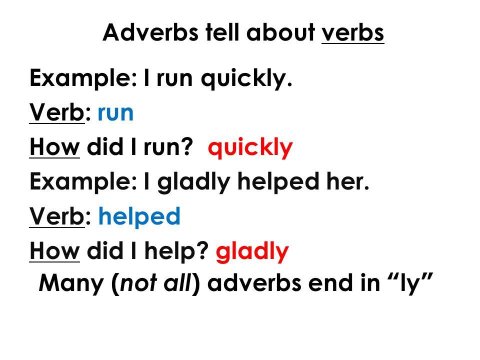 Adverbs tell about verbs Example: I run quickly. Verb: run How did I run.