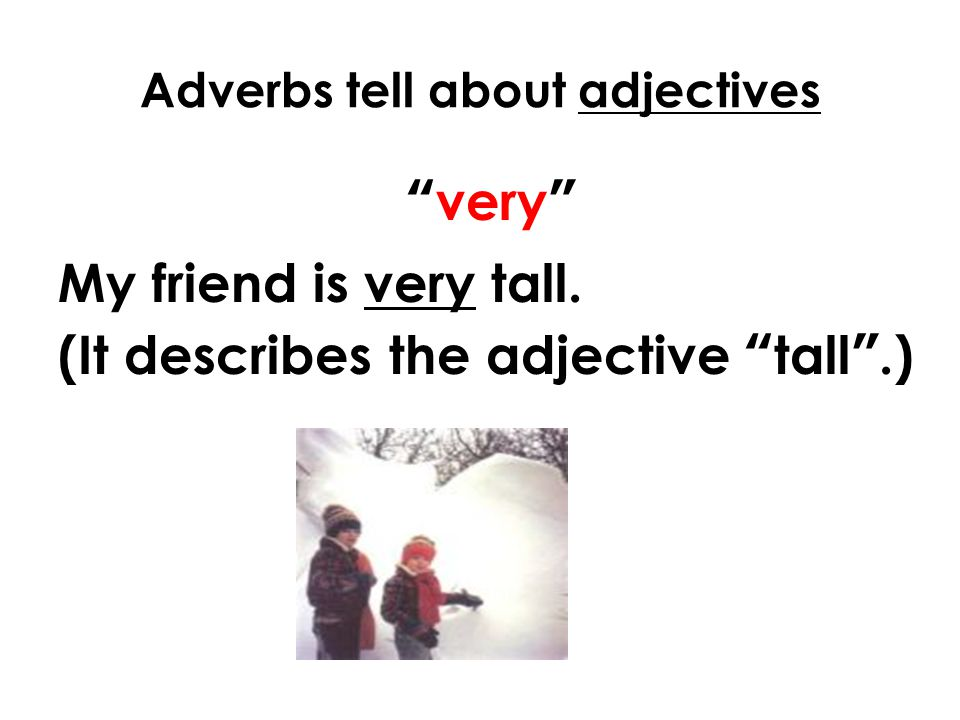 Adverbs tell about adjectives very My friend is very tall. (It describes the adjective tall .)