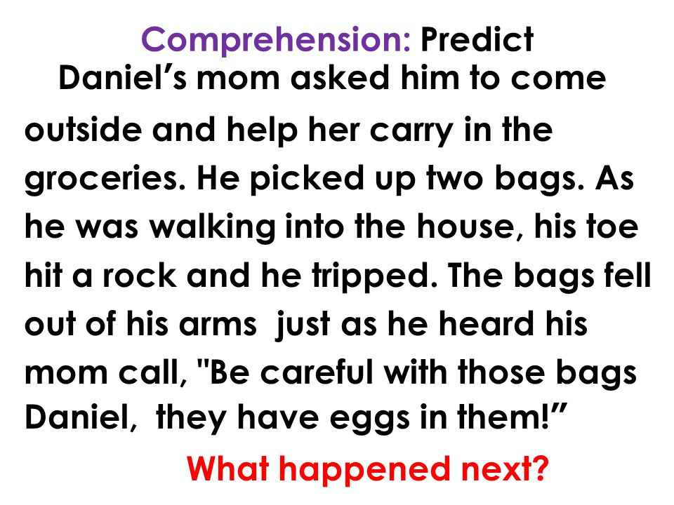 Comprehension: Predict Daniel's mom asked him to come outside and help her carry in the groceries. He picked up two bags. As he was walking into the h