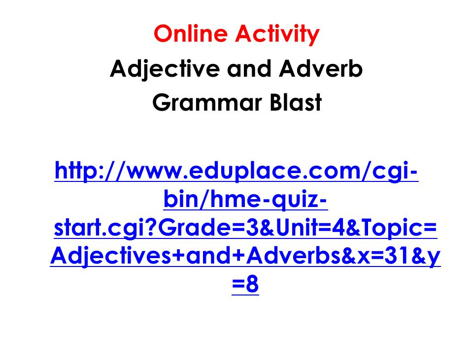 Online Activity Adjective and Adverb Grammar Blast http://www.eduplace.com/cgi- bin/hme-quiz- start.cgi Grade=3&Unit=4&Topic= Adjectives+and+Adverbs&x=31&y =8