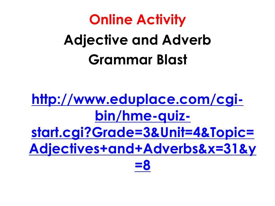 Online Activity Adjective and Adverb Grammar Blast http://www.eduplace.com/cgi- bin/hme-quiz- start.cgi?Grade=3&Unit=4&Topic= Adjectives+and+Adverbs&x
