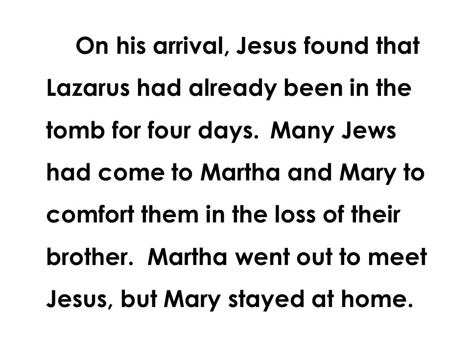 On his arrival, Jesus found that Lazarus had already been in the tomb for four days. Many Jews had come to Martha and Mary to comfort them in the loss