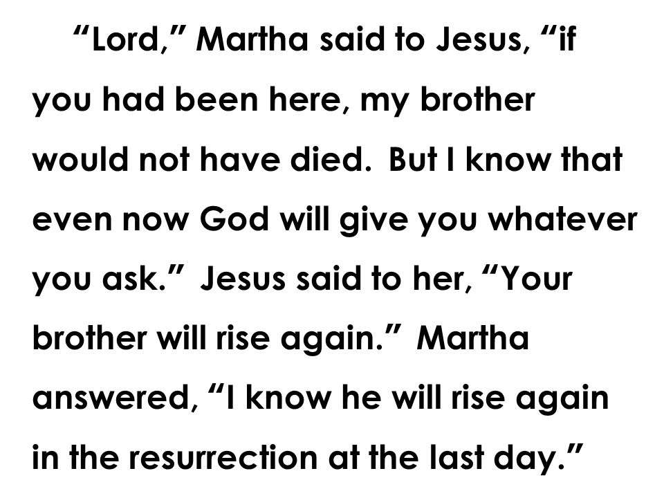 Lord, Martha said to Jesus, if you had been here, my brother would not have died.