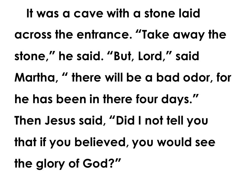 """It was a cave with a stone laid across the entrance. """"Take away the stone,"""" he said. """"But, Lord,"""" said Martha, """" there will be a bad odor, for he has"""