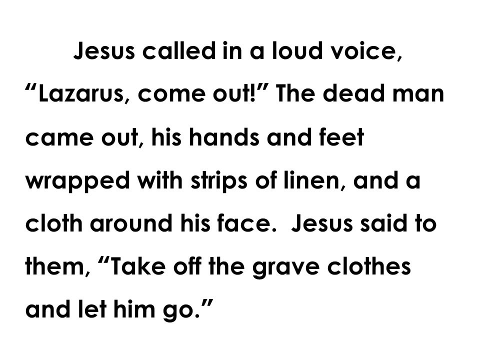 Jesus called in a loud voice, Lazarus, come out! The dead man came out, his hands and feet wrapped with strips of linen, and a cloth around his face.