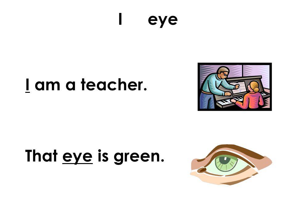 I eye I am a teacher. That eye is green.