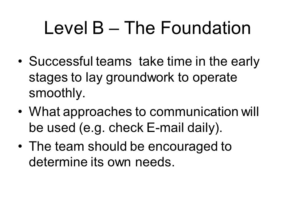 Level B – The Foundation Successful teams take time in the early stages to lay groundwork to operate smoothly. What approaches to communication will b