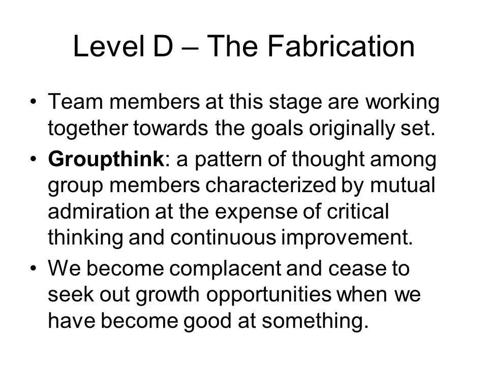 Level D – The Fabrication Team members at this stage are working together towards the goals originally set. Groupthink: a pattern of thought among gro
