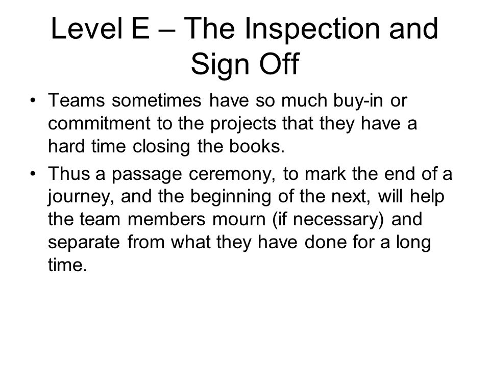 Level E – The Inspection and Sign Off Teams sometimes have so much buy-in or commitment to the projects that they have a hard time closing the books.
