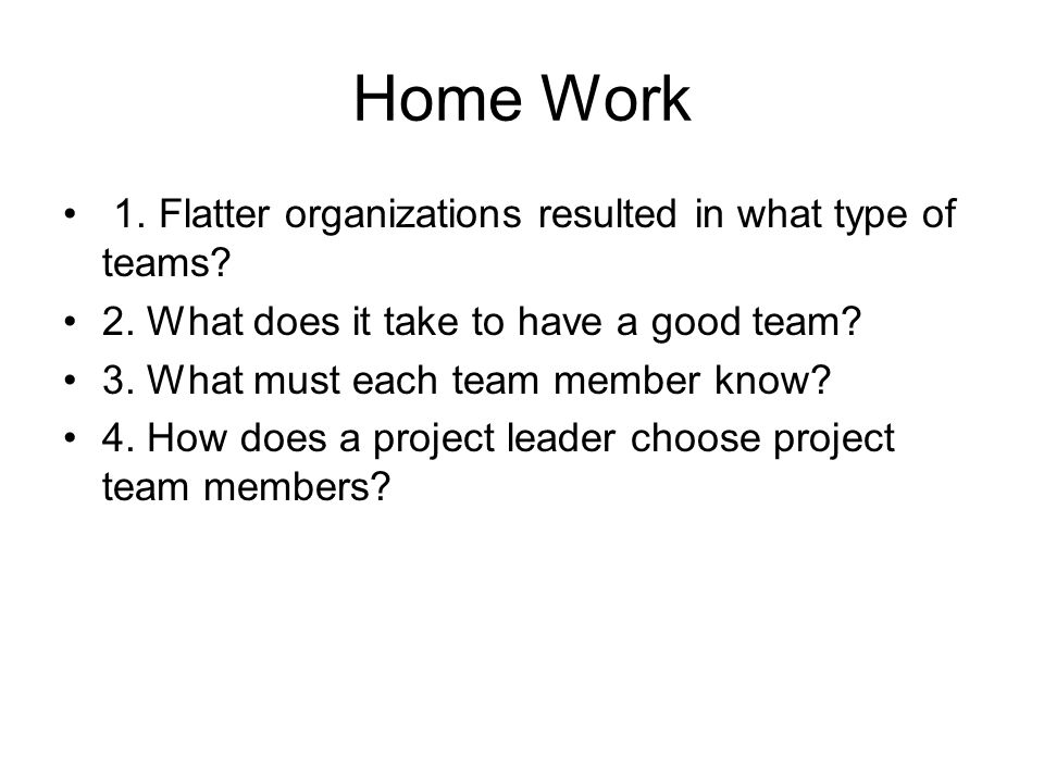 Home Work 1. Flatter organizations resulted in what type of teams? 2. What does it take to have a good team? 3. What must each team member know? 4. Ho