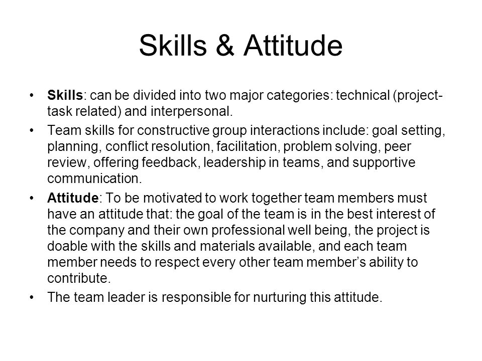 Skills & Attitude Skills: can be divided into two major categories: technical (project- task related) and interpersonal. Team skills for constructive