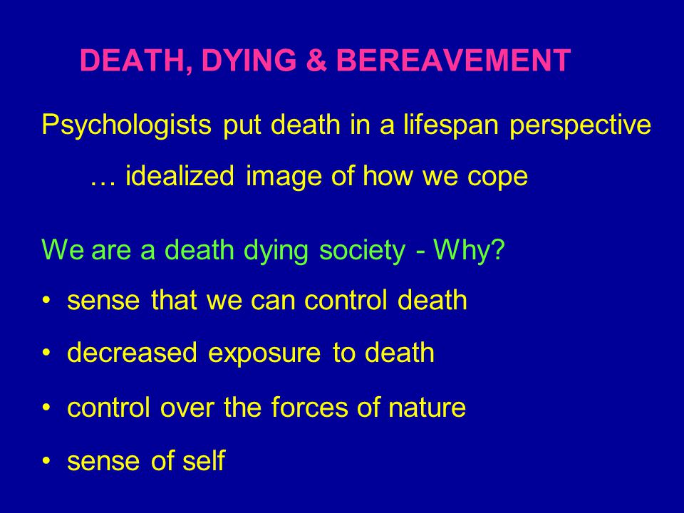 DEATH, DYING & BEREAVEMENT We are a death dying society - Why.