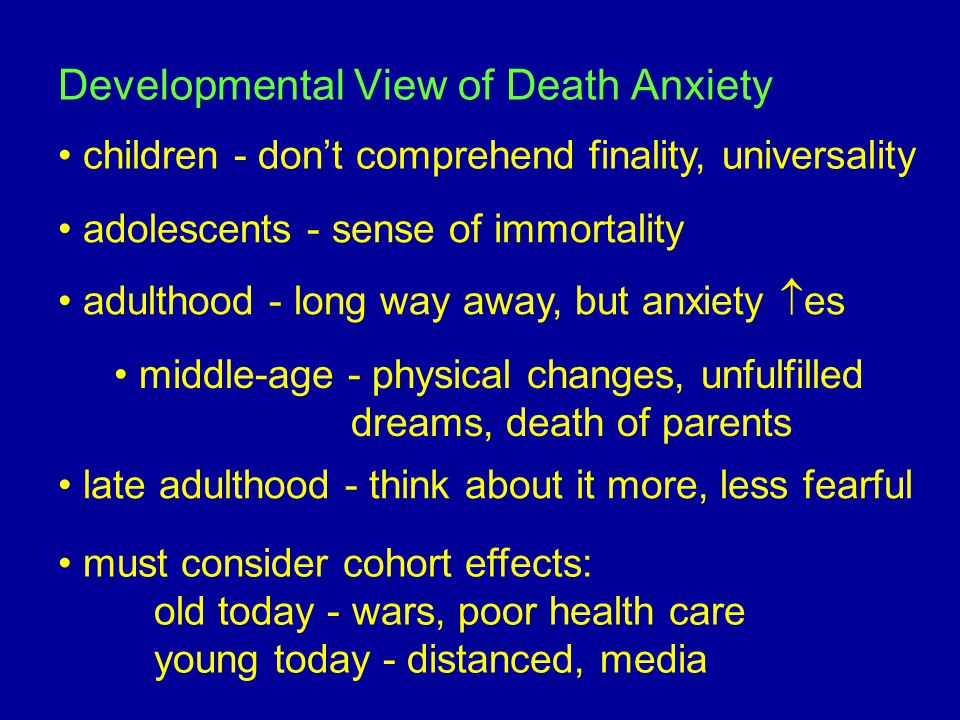 Developmental View of Death Anxiety children - don't comprehend finality, universality adolescents - sense of immortality adulthood - long way away, but anxiety  es middle-age - physical changes, unfulfilled dreams, death of parents late adulthood - think about it more, less fearful must consider cohort effects: old today - wars, poor health care young today - distanced, media