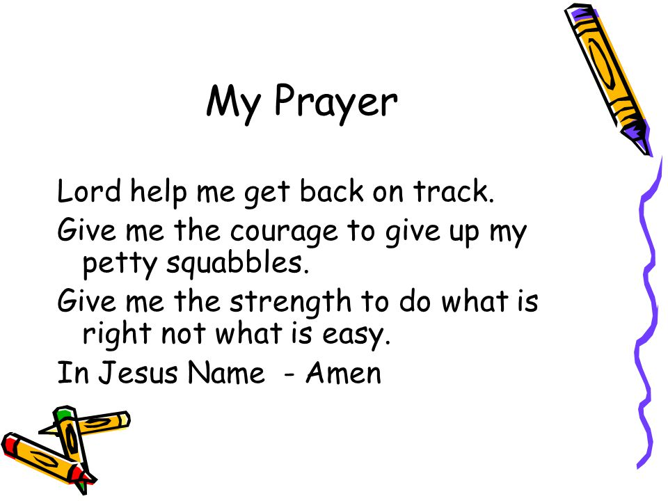 My Prayer Lord help me get back on track. Give me the courage to give up my petty squabbles. Give me the strength to do what is right not what is easy