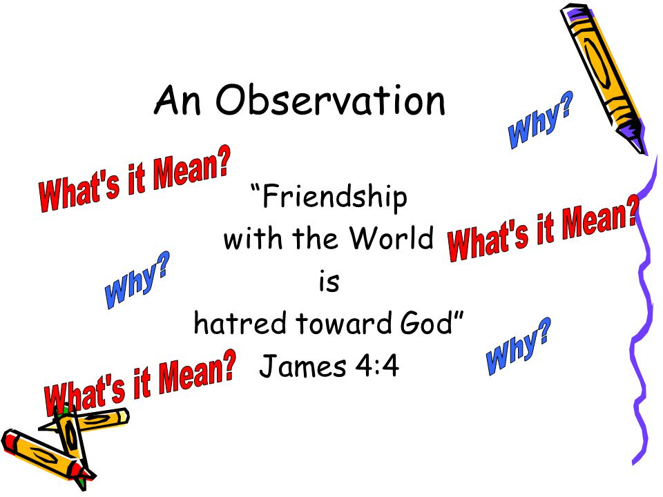 An Observation Friendship with the World is hatred toward God James 4:4