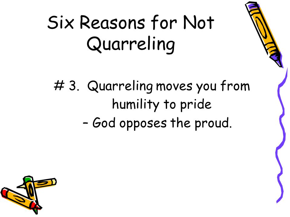 Six Reasons for Not Quarreling # 3. Quarreling moves you from humility to pride – God opposes the proud.