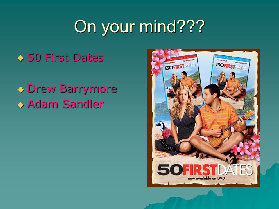 On your mind???  50 First Dates  Drew Barrymore  Adam Sandler