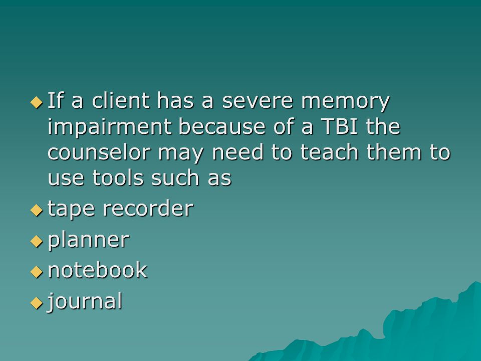  If a client has a severe memory impairment because of a TBI the counselor may need to teach them to use tools such as  tape recorder  planner  notebook  journal