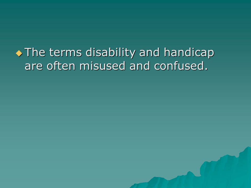  The terms disability and handicap are often misused and confused.