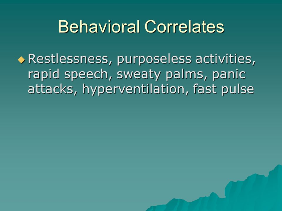 Behavioral Correlates  Restlessness, purposeless activities, rapid speech, sweaty palms, panic attacks, hyperventilation, fast pulse