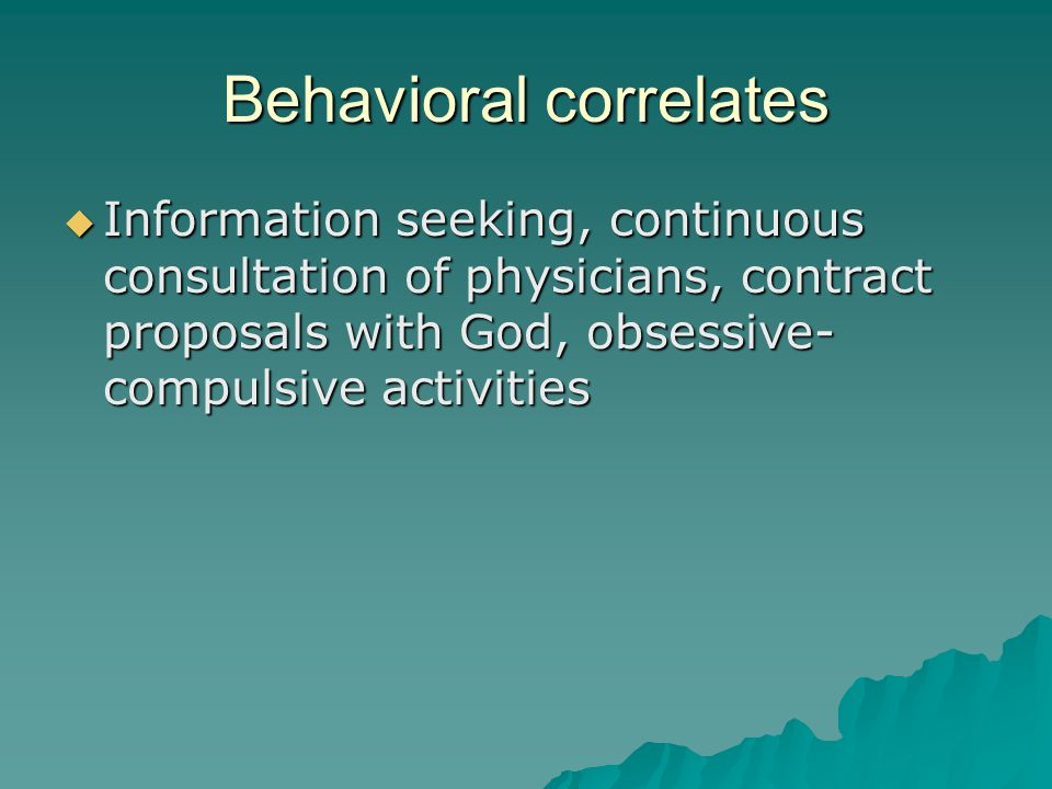 Behavioral correlates  Information seeking, continuous consultation of physicians, contract proposals with God, obsessive- compulsive activities