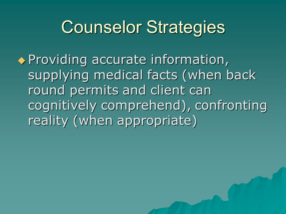 Counselor Strategies  Providing accurate information, supplying medical facts (when back round permits and client can cognitively comprehend), confronting reality (when appropriate)
