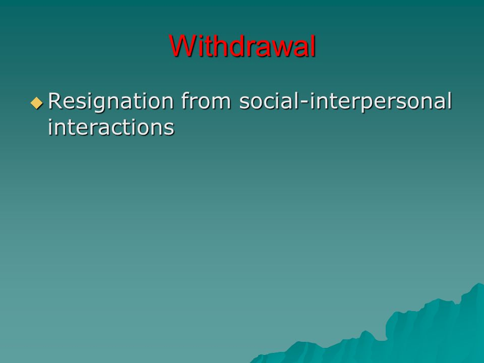 Withdrawal  Resignation from social-interpersonal interactions