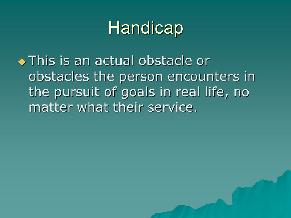 Handicap  This is an actual obstacle or obstacles the person encounters in the pursuit of goals in real life, no matter what their service.