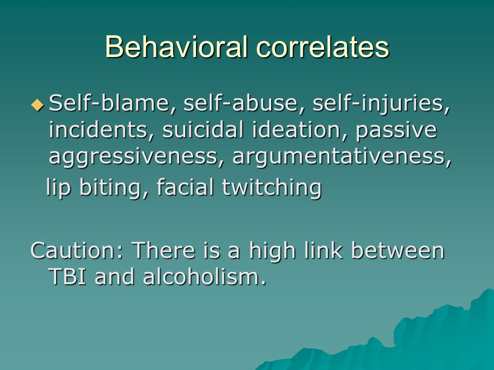 Behavioral correlates  Self-blame, self-abuse, self-injuries, incidents, suicidal ideation, passive aggressiveness, argumentativeness, lip biting, facial twitching lip biting, facial twitching Caution: There is a high link between TBI and alcoholism.