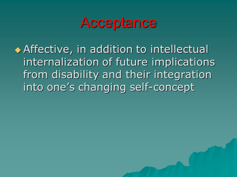 Acceptance  Affective, in addition to intellectual internalization of future implications from disability and their integration into one's changing self-concept