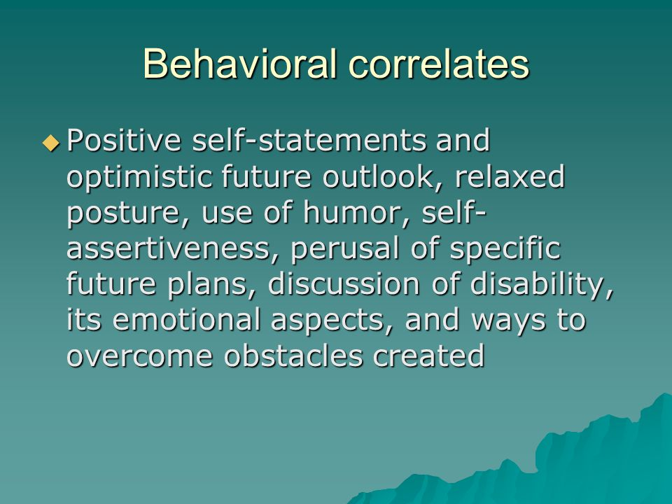 Behavioral correlates  Positive self-statements and optimistic future outlook, relaxed posture, use of humor, self- assertiveness, perusal of specific future plans, discussion of disability, its emotional aspects, and ways to overcome obstacles created