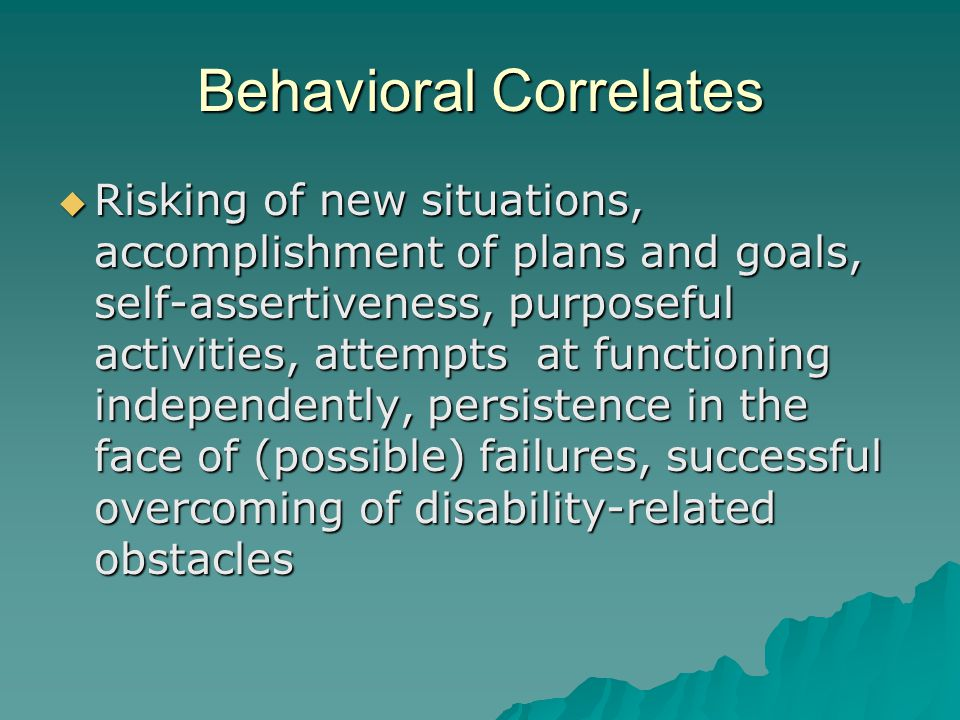 Behavioral Correlates  Risking of new situations, accomplishment of plans and goals, self-assertiveness, purposeful activities, attempts at functioning independently, persistence in the face of (possible) failures, successful overcoming of disability-related obstacles